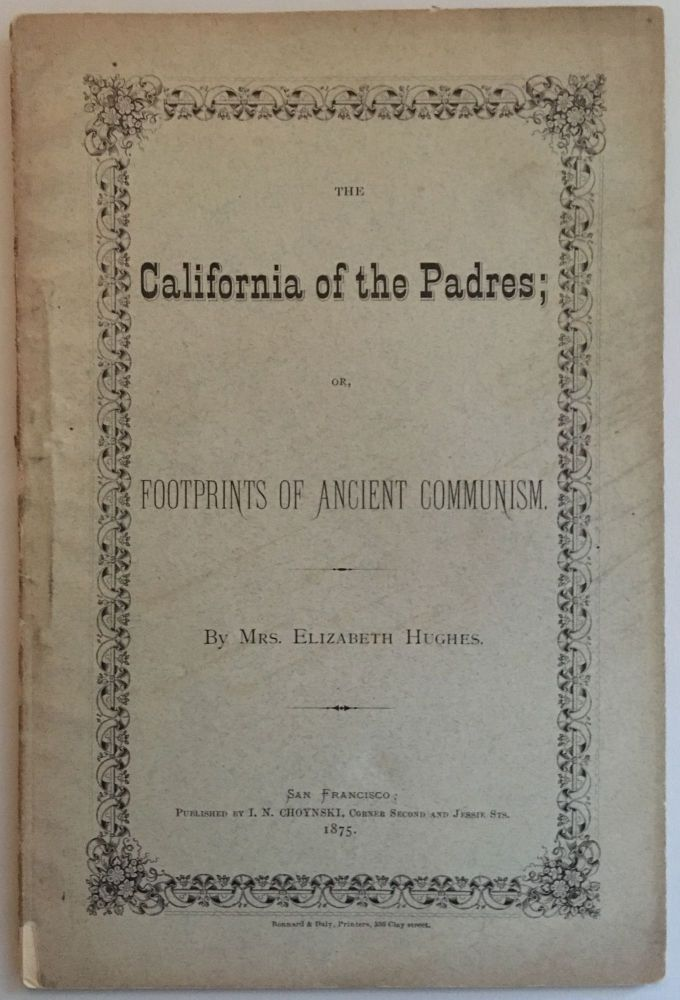 THE CALIFORNIA OF THE PADRES; OR, FOOTPRINTS OF ANCIENT COMMUNISM. Mrs. Elizabeth Hughes.