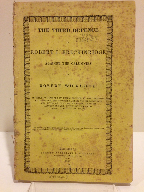 THE THIRD DEFENCE OF ROBERT J. BRECKINRIDGE AGAINST THE CALUMNIES OF ROBERT WICKLIFFE; IN WHICH IT IS PROVED BY PUBLIC RECORDS, BY THE TESTIMONY OF UNIMPEACHABLE WITNESSES, AND BY DECLARATIONS AND OATHS OF THE SAID WICKLIFFE, THAT HIS ACCUSATIONS ARE, WITHIN HIS OWN KNOWLEDGE, DESTITUTE OF TRUTH [cover and caption title]. Robert J. Breckinridge.