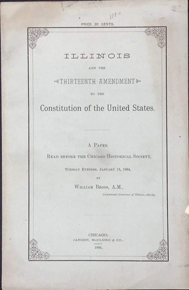 ILLINOIS AND THE THIRTEENTH AMENDMENT TO THE CONSTITUTION OF THE UNITED STATES: A PAPER READ BEFORE THE CHICAGO HISTORICAL SOCIETY, TUESDAY EVENING, JANUARY 15, 1884. William Bross, Lieutenant Governor of Illinois.