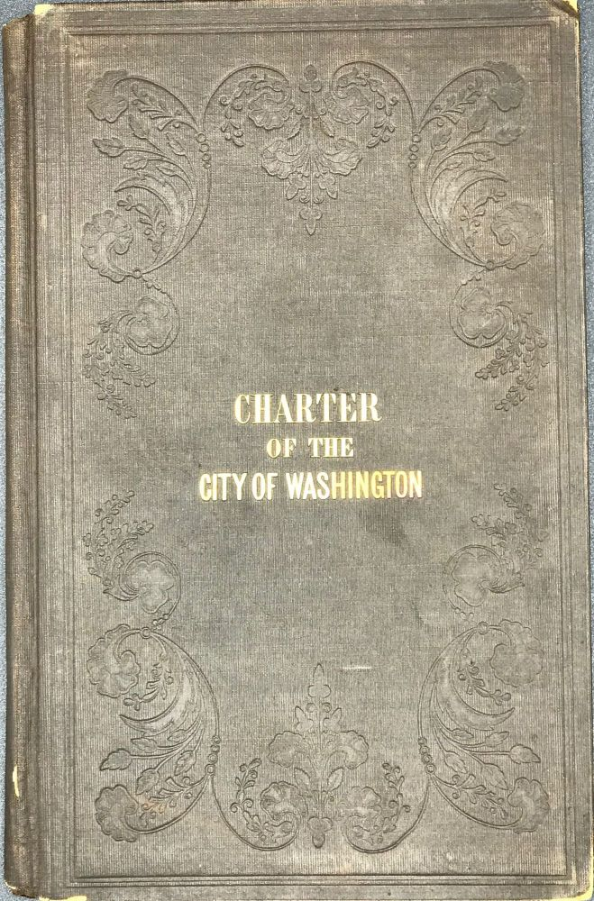 THE CHARTER OF THE CITY OF WASHINGTON, BEING THE ACT OF INCORPORATION, AND THE ACTS SUPPLEMENTARY TO AND AMENDATORY OF, AND IN CONTINUATION OF THE SAME, PASSED BY THE CONGRESS OF THE UNITED STATES.