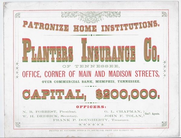 Patronize Home Institutions. / Planters Insurance Co. / of Tennessee, / Office, Corner of Main and Madison Streets, / Over Commercial Bank, Memphis, Tennessee. / Capital, $200,000. / Officers: / N.B. Forrest, President / W.H. Dedrick, Secretary / G.L. Chapman and John F. Tolan, Gen'l. Agents. / Frank P. Dougherty, Treasurer. [complete text]