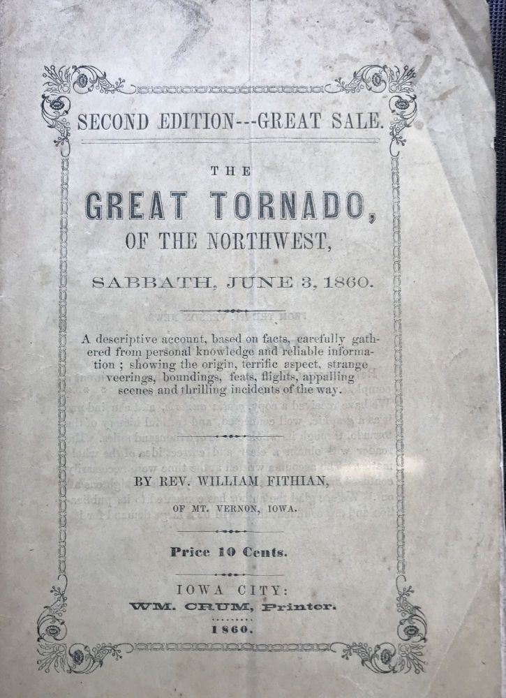 The Great Tornado, of the Northwest, Sabbath, June 3, 1860: A Descriptive Account, Based on Facts, Carefully Gathered from Personal Knowledge and Reliable Information; Showing the Origin, Terrific Aspect, Strange Veerings, Boundings, Feats, Flights, Appalling Scenes, and Thrilling Incidents of the Way [cover title]. Rev. William Fithian.