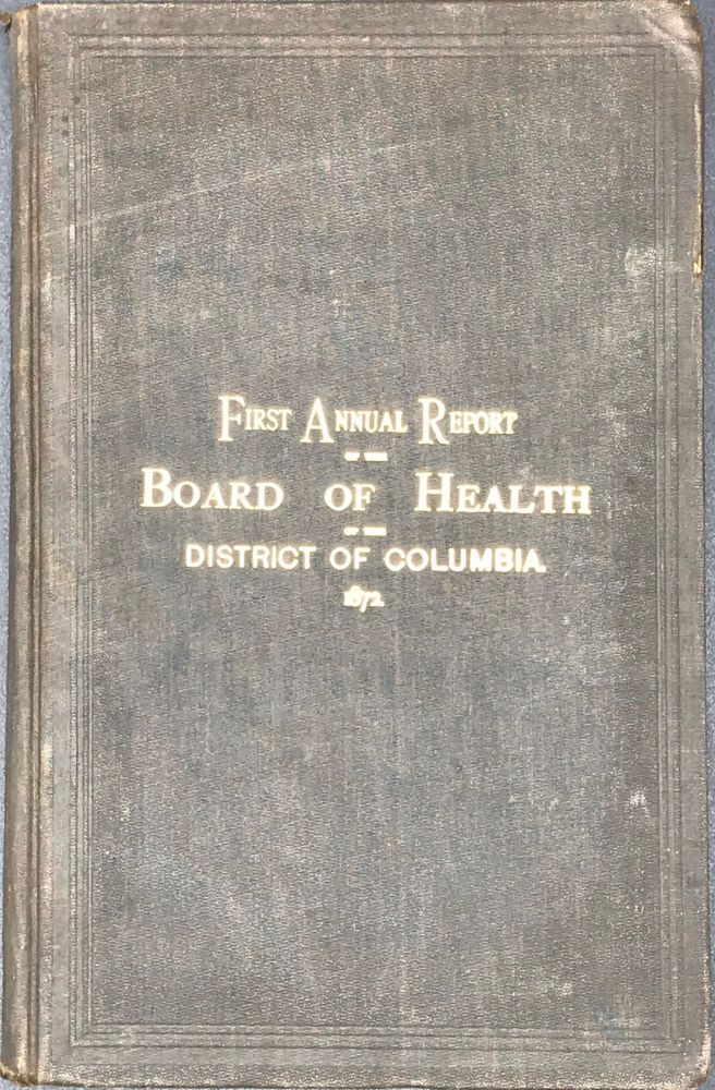 FIRST ANNUAL REPORT OF THE BOARD OF HEALTH OF THE DISTRICT OF COLUMBIA, 1872.