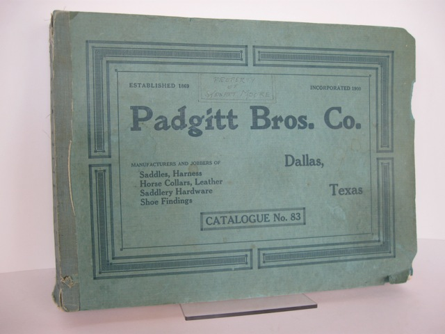 PADGITT BROS. CO. DALLAS, TEXAS. MANUFACTURERS AND JOBBERS OF SADDLES, HARNESS, HORSE COLLARS, LEATHER, SADDLERY HARDWARE, SHOE FINIDNGS. CATALOGUE No. 83. [cover title]. Trade catalogue.