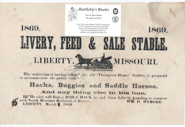 """1869, 1869 / LIVERY, FEED & SALE STABLE. / Liberty, [cut of a horse drawn carriage, with driver, 1 1/8 x 2 1/2 inches] Missouri. / The undersigned having refitted the old """"Thompson House"""" Stables, is prepared / to accommodate the public with / Hacks, Buggies and Saddle Horses, / and any thing else in his line. / He will also Run a Daily Hack to and from Liberty Landing to connect / with North Missouri Railroad at Baxter. [complete text]. Signed in type at the end """"Wm. D. Wymore. / Liberty, March, 1869."""""""