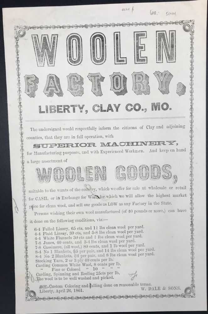 "WOOLEN / FACTORY, / LIBERTY, CLAY CO., MO. / The undersigned would respectfully inform the citizens of Clay and adjoining / counties, that they are in full operation, with / Superior Machinery / for Manufacturing purposes, and with Experienced Workmen. And keep on hand / a large assortment of / WOOLEN GOODS, / [followed by 18 lines describing terms for specific woolen manufactures]. Signed in type at the end ""W. Dale & Sons. / Liberty, April 26, 1861."""