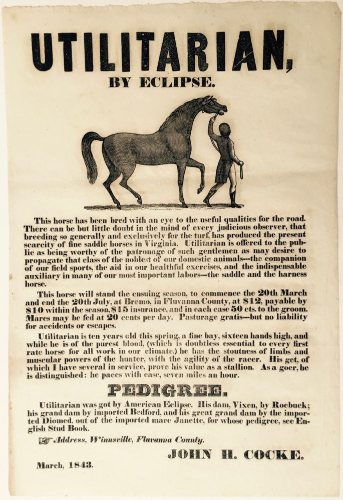 "UTILITARIAN, / By Eclipse. / [wood engraved illustration, 4 1/4 x 6 inches, of a bridled stallion being led a groom] / This horse has been bred with an eye to the useful qualities for the road. / [followed by 27 lines of text describing the horse, setting out terms for him to stand at stud, and describing his pedigree]. Signed in type at the end ""John H. Cocke, March, 1843."""