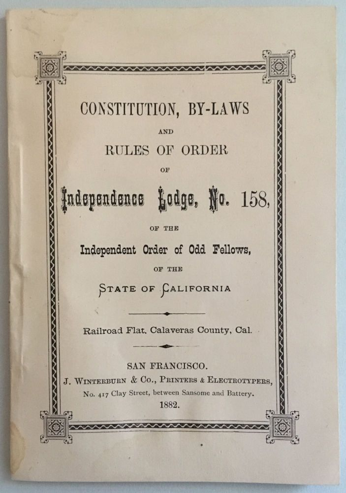 CONSTITUTION, BY-LAWS AND RULES OF ORDER OF INDEPENDENCE LODGE, No. 158, OF THE INDEPENDENT ORDER OF ODD FELLOWS, OF THE STATE OF CALIFORNIA. RAILROAD FLAT, CALAVERAS COUNTY, CAL.