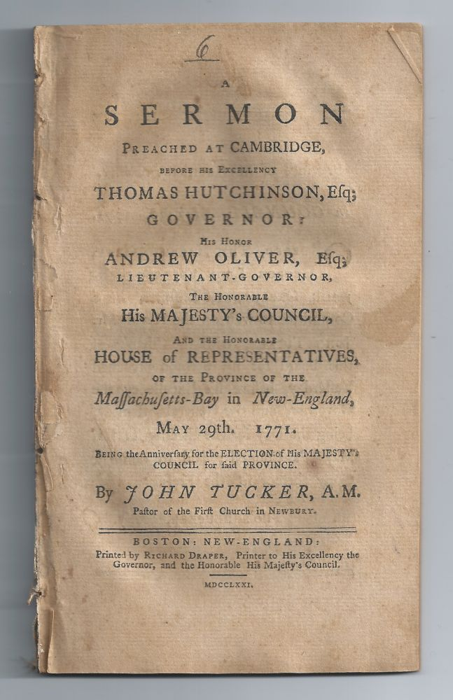 "A Sermon Preached at Cambridge, before His Excellency Thomas Hutchinson, Esq; Governor; His Honor Andrew Oliver, Esq; Lieutenant Governor, the Honourable His Majesty's Council, and the Honourable House of Representatives, of the Province of the Massachusetts-Bay in New-England, May 29th, 1771, Being the Anniversary for the Election of His Majesty's Council for Said Province. John Tucker, ""Pastor of the First Church in Newbury"""