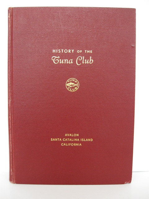 The History of the Tuna Club, Founded 1898, Incorporated 1901, Avalon, Santa Catalina Island, California. Arthur N. Macrate, Jr.
