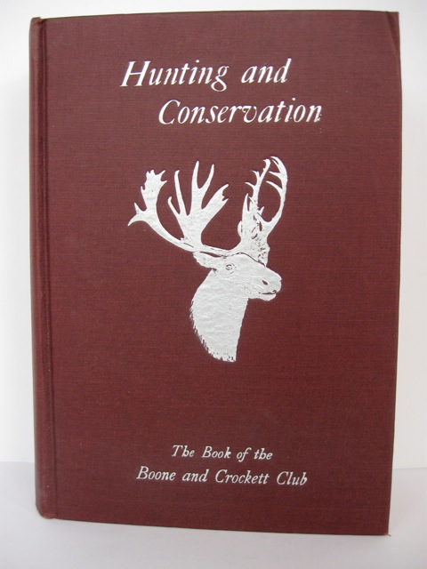 Hunting and Conservation: The Book of the Boone and Crockett Club. George Bird Grinnell, Charles Sheldon.
