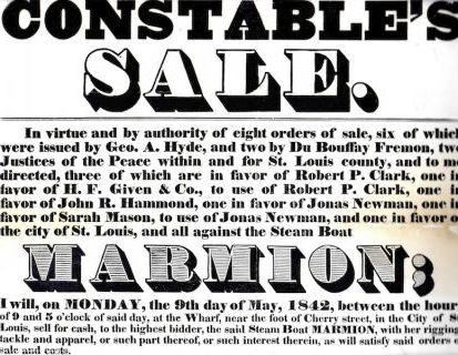 CONSTABLE'S / SALE. / IN VIRTUE AND BY AUTHORITY OF EIGHT ORDERS OF SALE, SIX OF WHICH / WERE ISSUED BY GEO. A. HYDE, AND TWO BY Du BOUFFAY FREMON, TWO / JUSTICES OF THE PEACE WITHIN AND FOR ST. LOUIS COUNTY, AND TO ME / DIRECTED... / AND ALL AGAINST THE STEAM BOAT / MARMION; / I WILL, ON MONDAY, THE 9TH DAY OF MAY, 1842, BETWEEN THE HOURS / OF 9 AND 5 O'CLOCK OF SAID DAY, AT THE WHARF, NEAR THE FOOT OF CHERRY STREET, IN THE CITY OF ST. / LOUIS, SELL FOR CASH, TO THE HIGHEST BIDDER, THE SAID STEAM BOAT MARMION, WITH HER RIGGING, / TACKLE AND APPAREL. James. Constable St. Louis Township Gordon.