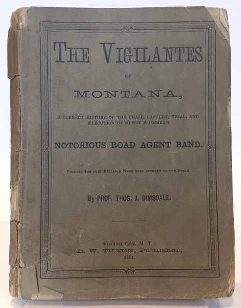 "THE VIGILANTES OF MONTANA, OR, POPULAR JUSTICE IN THE ROCKY MOUNTAINS. BEING A CORRECT AND IMPARTIAL NARRATIVE OF THE CHASE, TRIAL, CAPTURE, AND EXECUTION OF HENRY PLUMMER'S ROAD AGENT BAND, TOGETHER WITH ACCOUNTS OF THE LIVES AND CRIMES OF MANY OF THE ROBBERS AND DESPERADOES, THE WHOLE BEING INTERSPERSED WITH SKETCHES OF LIFE IN THE MINING CAMPS OF THE ""FAR WEST."" Thomas J. Dimsdale."