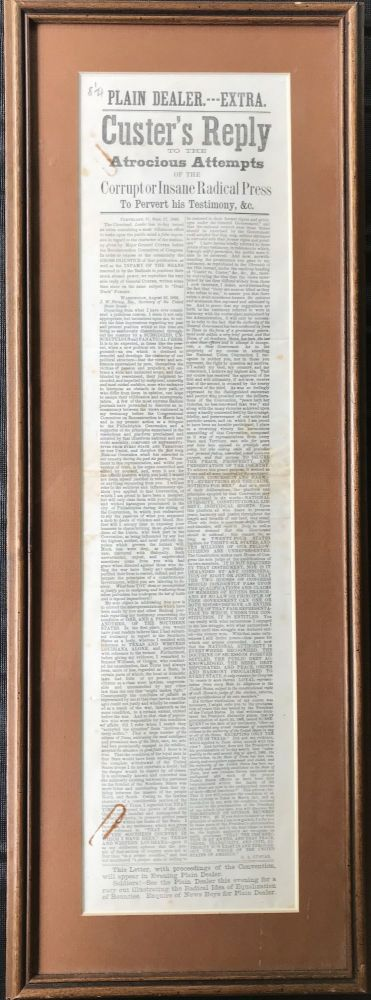 CUSTER'S REPLY/ TO THE / Atrocious Attempts / of the / Corrupt or Insane Radical Press / To Pervert his Testimony, &c./ (two columns) The Cleveland Leader has to-day issued an extra containing a most villanous effort to make upon the public mind a false impression in regard to the character of the testimony given by Major General Custer before the Reconstruction Committee of CONGRESS, in order to expose to the community the Gross Injustice of the publication, s well as the INFAMY OF THE MEANS resorteted to by the Radicals to continue their much abused power.....