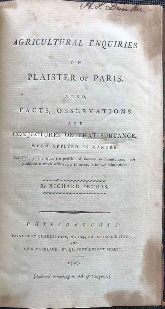 AGRICULTURAL ENQUIRIES ON PLAISTER OF PARIS. Also, facts, observations and conjectures on that subtance, when applied as manure. Collected, chiefly from the practice of farmers in Pennsylvania, and published as much with a view to invite, as to give information. Richard Peters.