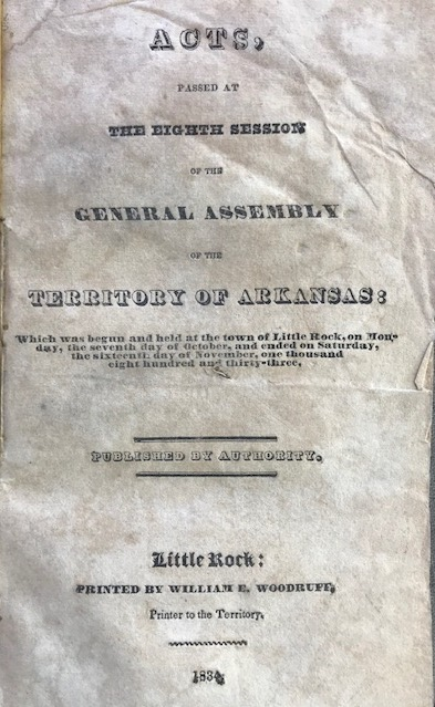 ACTS PASSED AT THE EIGHTH SESSION of the General Assembly of the Territory of Arkansas : which was begun and held at the town of Little Rock, on Monday, the seventh day of October, and ended on Saturday, the sixteenth day of November, one thousand eight hundred and thirty-three.