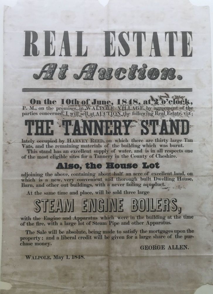 REAL ESTATE AT AUCTION. On the 10th of June, 1848,...in Walpole Village... I will sell at auction...the Tannery Stand lately occupied by Harvey Reed, on which there are thirty large Tan Vats...[and] will be sold three large Steam Engine Boilers, with the Engine and Apparatus which were in the building at the time of the fire...[Caption title & partial text]. New Hampshire, Tannery Stand, Steam Boilers.