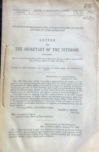 ACCOUNTS OF BRIGHAM YOUNG, SUPERINTENDENT OF INDIAN AFFAIRS IN UTAH TERRITORY. LETTER FROM THE SECRETARY OF THE INTERIOR, TRANSMITTING REPORT OF THE INVESTIGATION OF THE ACTS OF GOVERNOR YOUNG, EX OFFICIO SUPERINTENDENT OF INDIAN AFFAIRS IN UTAH TERRITORY. JANUARY 15, 1862. REFERRED TO THE COMMITTEE ON INDIAN AFFAIRS, AND ORDERED TO BE PRINTED. Caleb B. Smith, Secretary of the Interior.