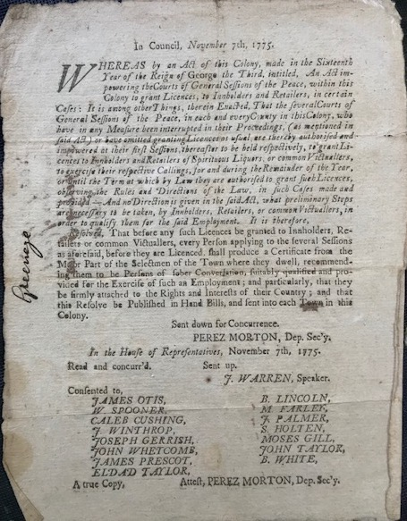 IN COUNCIL, NOVEMBER 7th, 1775. Whereas by an Act of this Colony, made in the Sixteenth Year of the Reign of George the Third, intitled, An Act impowering the Courts of General Sessions of the Peace, within this Colony to grant Licences, to Innholders and Retailers ... Resolved, that before any such licences be granted to Innholders, Retailers or common Victuallers, every person applying ... shall produce a Certificate from the Major Part of the Selectmen of the Town where they dwell, recommending them to be Persons of sober Conversation ... and particularly, that they be firmly attached to the Rights and Interests of their Country; and that this Resolve be Published in Hand Bills, and sent into each Town in this Colony. Revolutionary Americana, Perez. Dep. Sec'y Morton, Massachusetts, Law.