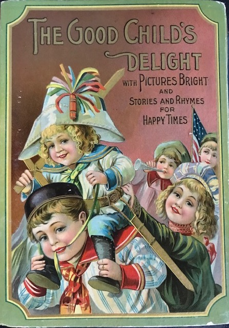 THE GOOD CHILD'S DELIGHT WITH PICTURES BRIGHT AND STORIES AND RHYMES FOR HAPPY TIMES. [Bound with five other works in a compendium canvassing volume]. Juvenile Canvassing Book.