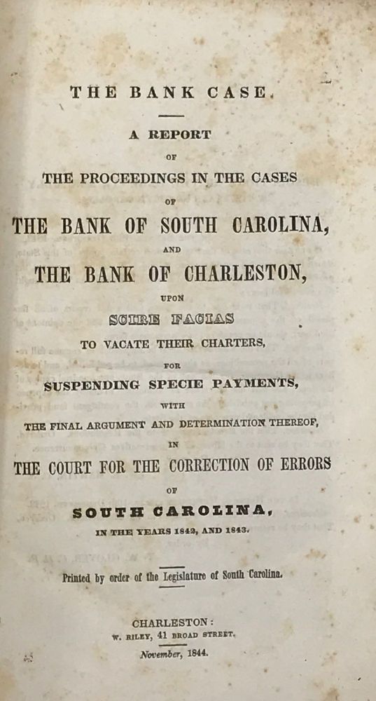 """THE BANK CASE: A Report on the Cases of the Bank of South Carolina and the Bank of Charleston, upon """"Scire Facias"""" to Vacate Their Charters, for Suspending Specie Payments, with the Final Argument and Determination thereof, in the Court for the Correction of Errors of South Carolina, in the Years 1842, and 1843. Printed by order of the Legislature of South Carolina."""