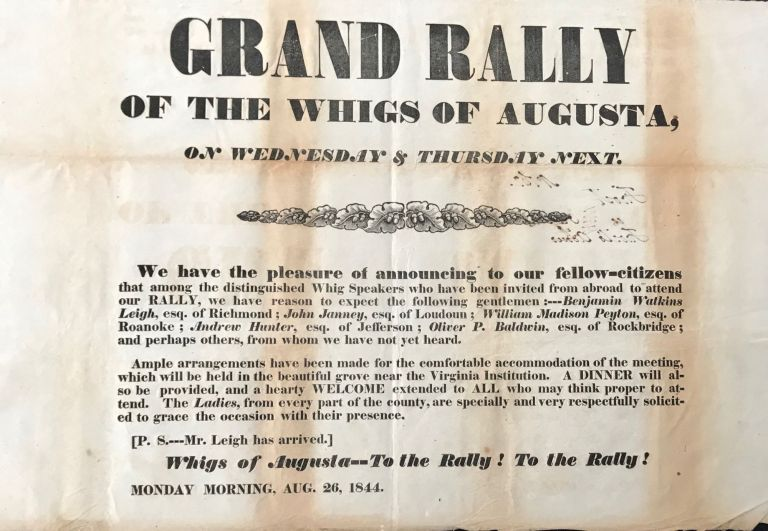 GRAND RALLY / OF THE WHIGS OF AUGUSTA, / ON WEDNSDAY & THURSDAY NEXT. / We have the pleasure of announcing to our fellow- citizens / that among the distinguished Whig Speakers who have been invited from abroad to attend / our RALLY, we have reason to expect the following gentlemen: --- Benjamin Watkins / Leigh, esq. of Richmond: John Janney, esq. of Loudoun; William Madison Peyton, esq. of / Roanoke; Andrew Hunter, esq. of Jefferson: Oliver P. Baldwin, esq. of Rockbridge; / and perhaps others, from whom we have not yet heard. [followed by 8 more lines of type]