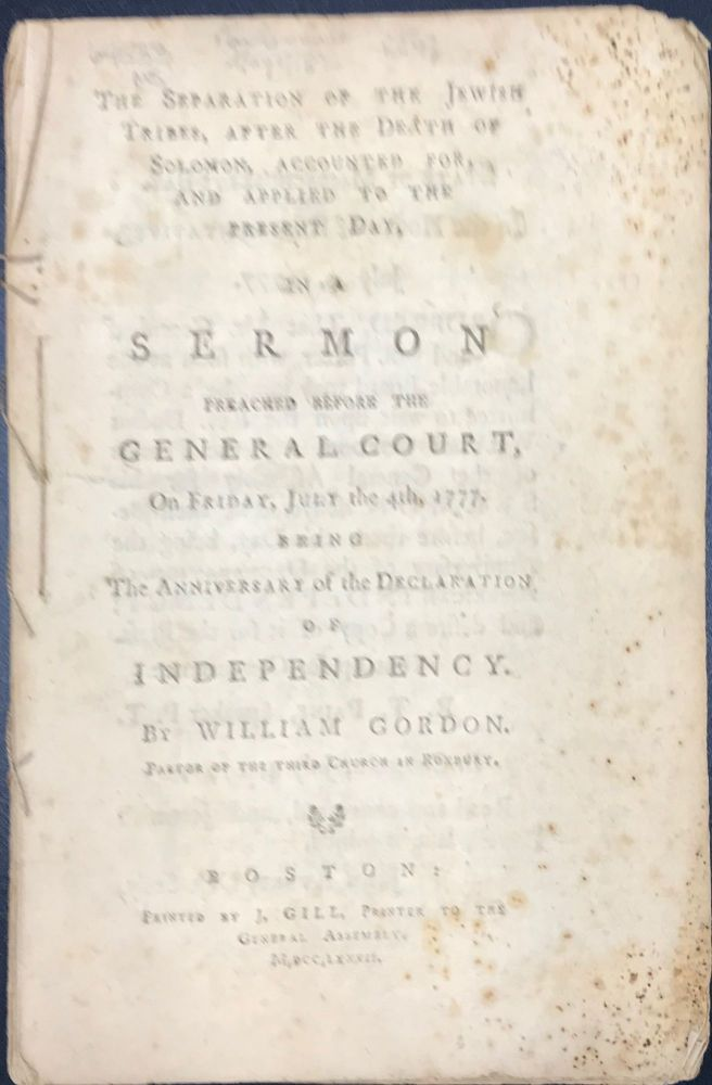 THE SEPARATION OF THE JEWISH TRIBES AFTER THE DEATH OF SOLOMON, ACCOUNTED FOR, AND APPLIED TO THE PRESENT DAY IN A SERMON PREACHED BEFORE THE GENERAL COURT, ON FRIDAY, JULY THE 4th, 1777. BEING THE ANNIVERSARY OF THE DECLARATION OF INDEPENDENCY. William. Pastor of the Third Church in Roxbury Gordon.