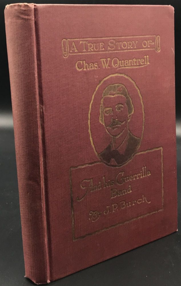 CHARLES W. QUANTRELL a True History of His Guerrilla Warfare on the Missouri and Kansas Border During the Civil War of 1861 to 1865.; As told by Captain Harrison Trow. One Who Followed Quantrell Through his Whole Course. John P. Burch.