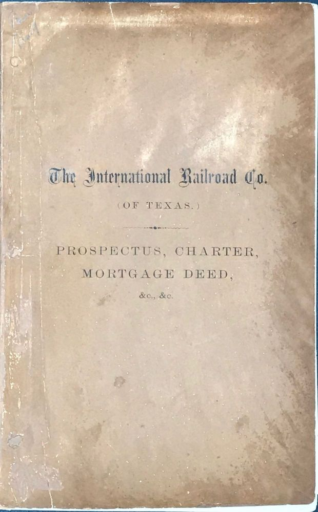THE INTERNATIONAL RAILROAD CO. (OF TEXAS.) FIRST MORTGAGE SINKING FUND 7 PERCENT. BONDS. PRINCIPAL AND INTEREST PAYABLE IN GOLD, IN THE CITY OF NEW YORK, FREE OF ALL TAXES. Organization of the Company, Charter, Form of Trust Deed and Bond, Inspectors' Reports, &c.