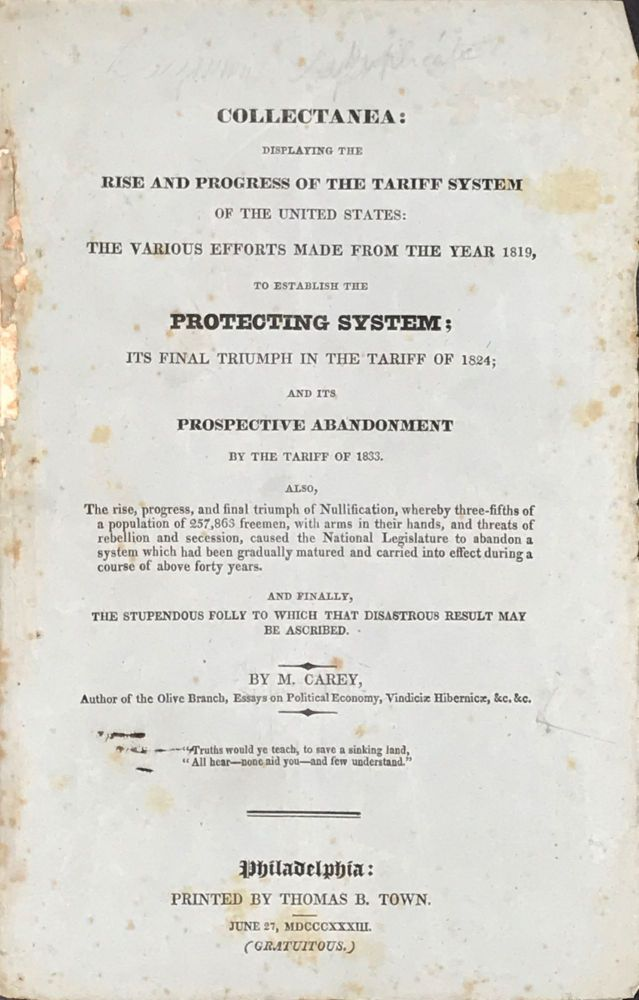 COLLECTANEA: Displaying the Rise and Progress of the Tariff System of the United States: the Various Efforts Made from the Year 1819, to Establish the Protecting System; its Final Triumph in the Tariff of 1824; and its Prospective Abandonment by the Tariff of 1833. Also, The rise, progress and final triumph of Nullification. Carey, atthew.