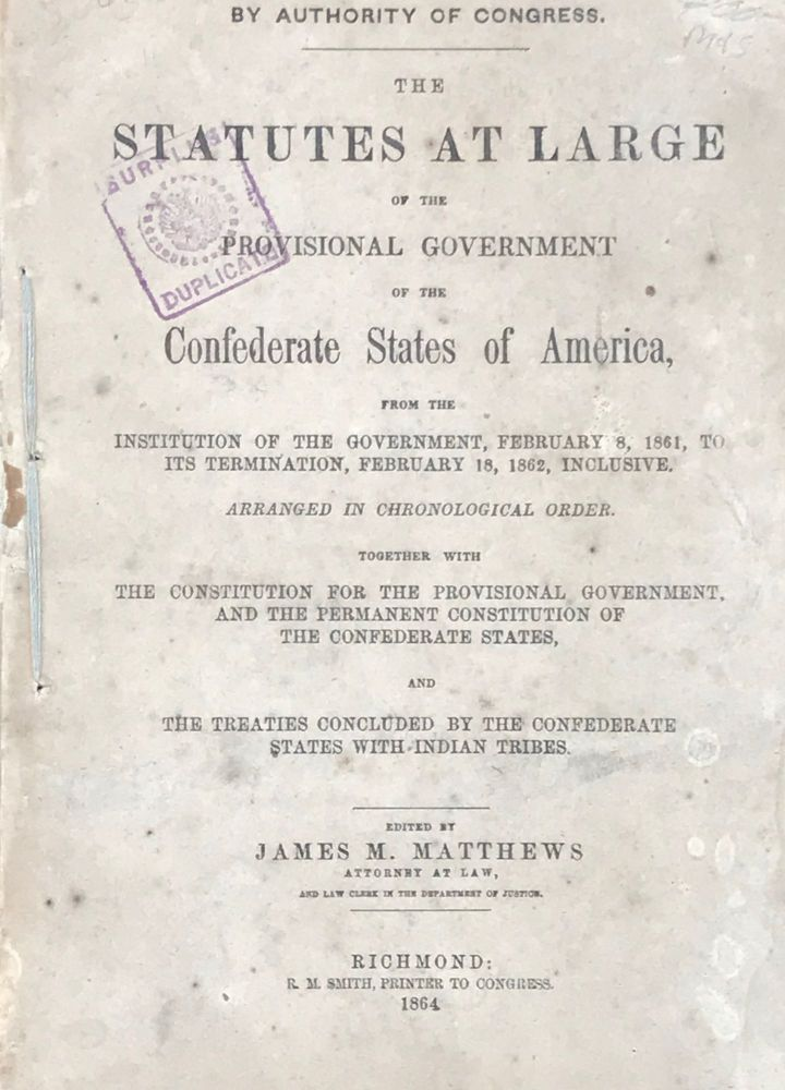 THE STATUTES AT LARGE OF THE PROVISIONAL GOVERNMENT OF THE CONFEDERATE STATES OF AMERICA, from the Institution of the Government, February 8, 1861, to its Termination, February 18, 1862, Inclusive...Together with the Constitution for the Provisional Government and the Permanent Constitution of the Confederate States, and the Treaties Concluded by the Confederate States with Indian Tribes. James M. Matthews.