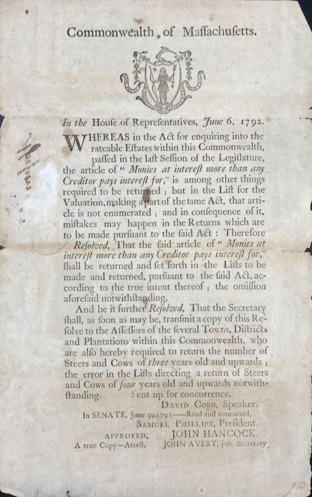 """COMMONWEALTH OF MASSACHUSETTS. In the House of Representatives, June 6, 1792. Whereas in the Act for enquiring into the rateable Estates within this Commonwealth, passed in the last Session of the Legislature, the article of """"Monies at interest more than any Creditor pays interest for,"""" is among other things required to be returned...."""" [caption title & partial text]."""