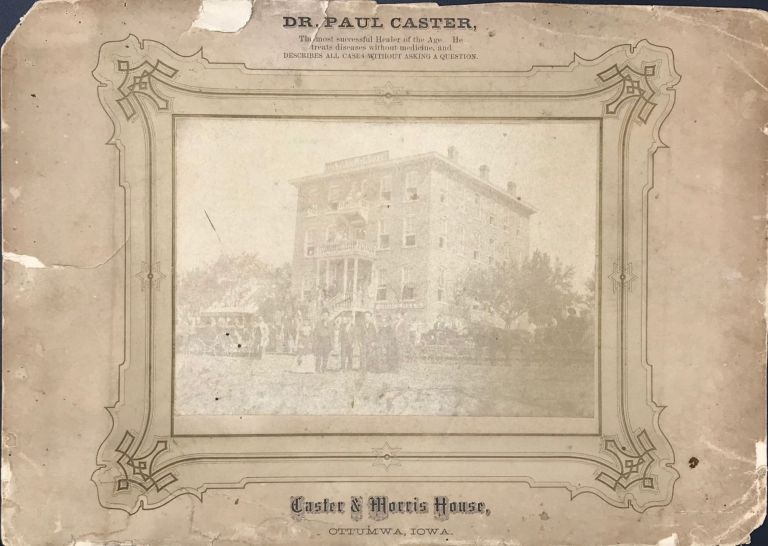DR. PAUL CASTER, THE MOST SUCCESSFUL HEALER OF THE AGE. HE TREATS DISEASES WITHOUT MEDICINE, AND DESCRIBES ALL CASES WITHOUT ASKING A QUESTION. / CASTER & MORRIS HOUSE, OTTUMWA, IOWA. [caption titles, above and below the photo]
