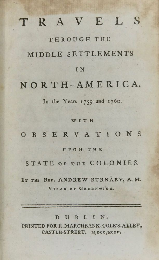 TRAVELS THROUGH THE MIDDLE SETTLEMENTS IN NORTH-AMERICA IN THE YEARS 1759 AND 1760. With observations upon the state of the colonies. Rev. Andrew Burnaby.
