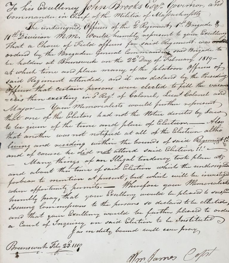 LETTER OF REMONSTRANCE TO JOHN BROOKS, GOVERNOR AND COMMANDER IN CHIEF OF THE MILITIA OF MASSACHUSETTS, REGARDING THE QUESTIONABLE CIRCUMSTANCES OF THE ELECTION OF COL. DUNLAP AS A FIELD OFFICER FOR THE 2nd REGIMENT, 1st BRIGADE, 11th DIVISION OF THE MASSACHUSETTS MILITIA. Capt. Wm James.
