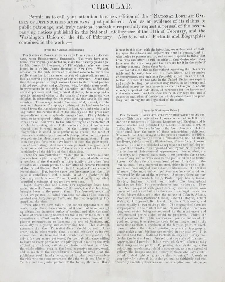 """CIRCULAR. PERMIT US TO CALL YOUR ATTENTION TO A NEW EDITION OF THE """"NATIONAL PORTRAIT GALLERY OF DISTINGUISHED AMERICANS"""" JUST PUBLISHED. And as an evidence of its claims to public patronage, and truly national character, respectfully request a perusal of the accompanying notices published in the National intelligencer of the 11th of February, and the Washington union of the 4th of February. Also a list of portraits and biographies contained in the work. Book Trade Circular."""