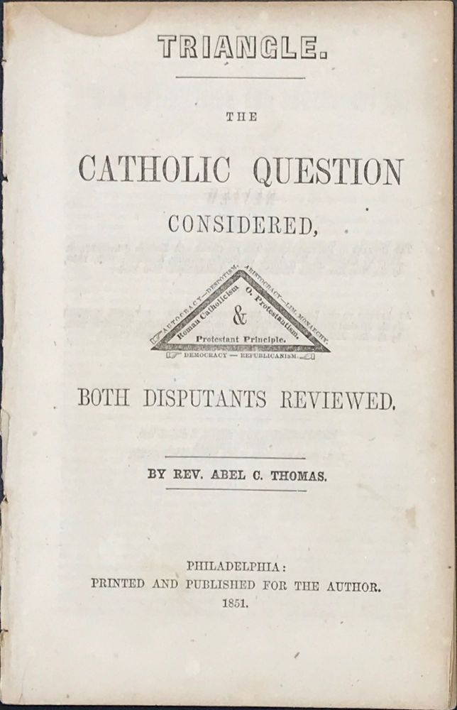 TRIANGLE. THE CATHOLIC QUESTION CONSIDERED, BOTH DISPUTANTS REVIEWED. Rev. Abel C. THOMAS.