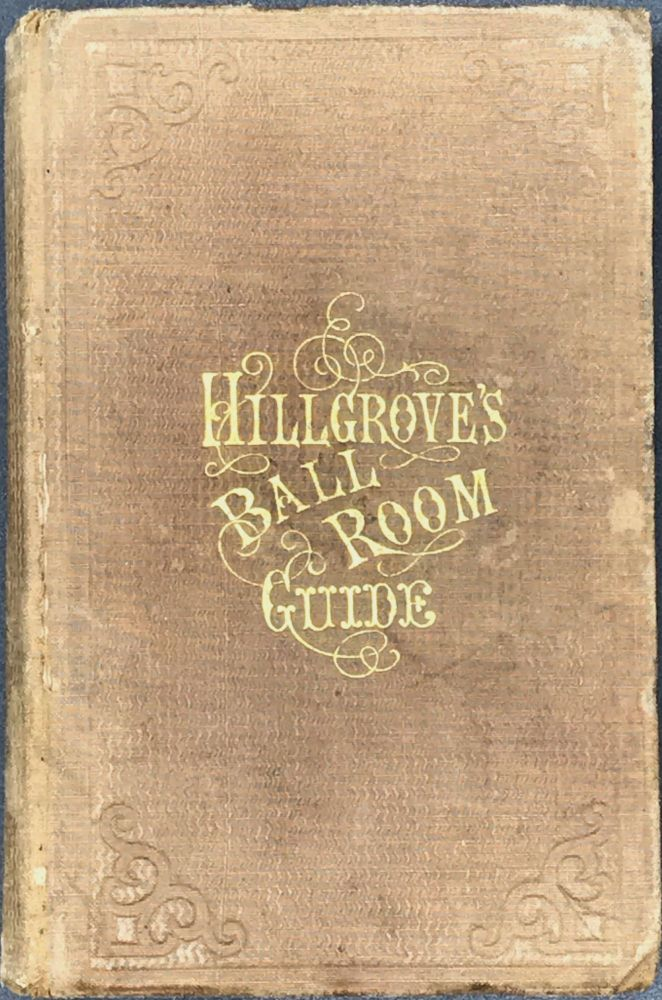 A COMPLETE PRACTICAL GUIDE TO THE ART OF DANCING. Containing Full Descriptions of All Fashionable and Approved Dances, Full Directions for Calling the Figures, the Amount of Music Required; Hints on Etiquette, the Toilet, etc. Illustrated. Thomas HILLGROVE.