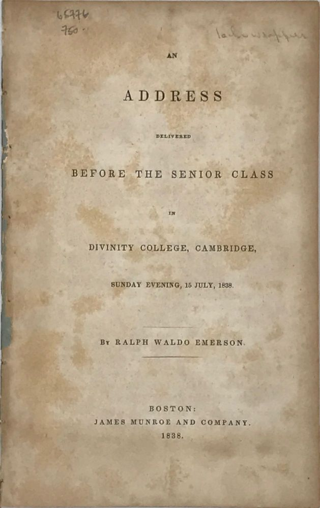 AN ADDRESS DELIVERED BEFORE THE SENIOR CLASS IN DIVINITY COLLEGE, CAMBRIDGE, Sunday Evening, 15 July, 1838. Ralph Waldo EMERSON.