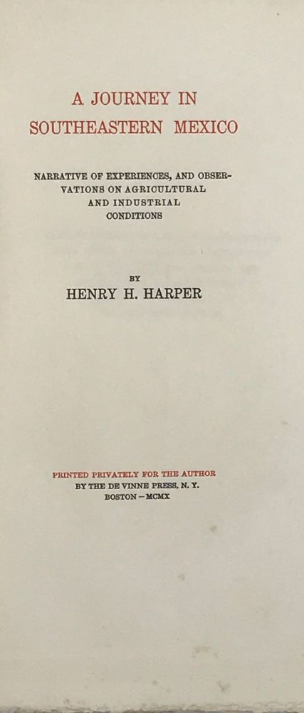 A JOURNEY IN SOUTHEASTERN MEXICO: Narrative of Experiences, and Observations on Agricultural and Industrial Conditions. Henry H. HARPER.