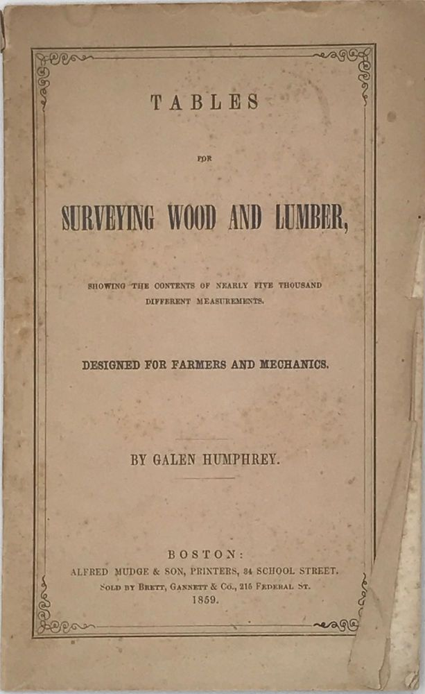 TABLES FOR SURVEYING WOOD AND LUMBER, Showing the Contents of Nearly Five Thousand Different Measurements. Designed for Farmers and Mechanics. Galen HUMPHREY.