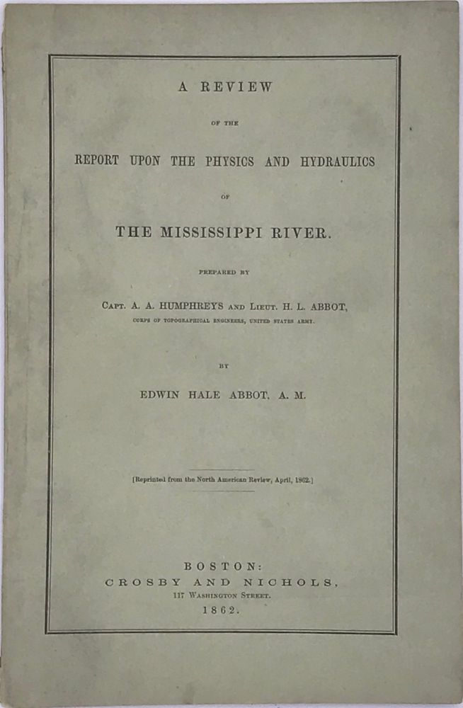 A REVIEW OF THE REPORT UPON THE PHYSICS AND HYDRAULICS OF THE MISSISSIPPI RIVER; upon the Protection of the Alluvial Region against Overflow; and upon the Deepening of the Mouths; Based upon Surveys and Investigations Made Under Acts of Congress Prepared by Capt. A. A. Humphreys and Lieut. H.L. Abbot [Reprinted from the North American Review, April 1862]. Edwin Hale ABBOT.