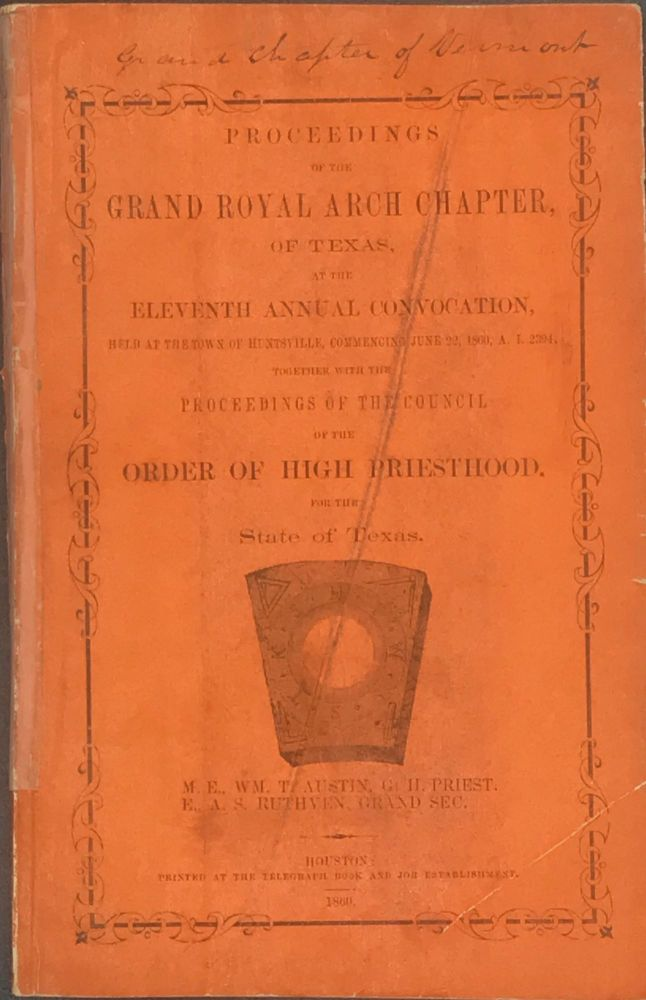 PROCEEDINGS OF THE GRAND ROYAL ARCH CHAPTER, OF TEXAS, at the Eleventh Annual Convocation, Held at the Town of Huntsville, Commencing June 22, 1860... Together with the Proceedings of the Council of the Order of High Priesthood for the State of Texas....