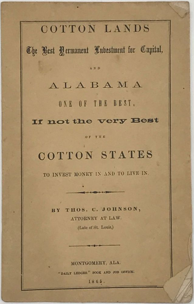 COTTON LANDS THE BEST PERMANENT INVESTMENT FOR CAPITAL, AND ALABAMA ONE OF THE BEST, If Not the Very Best of the Cotton States to Invest Money In and to Live In. Thos. C. JOHNSON, Attorney at Law, Late of St. Louis.