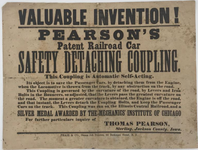 VALUABLE INVENTION! / PEARSON'S / PATENT RAILROAD CAR / SAFETY DETACHING COUPLING. / THIS COUPLING IS AUTOMATIC SELF-ACTING. / .... / This coupling was run on the Illinois Central Railroad, and a / SILVER MEDAL AWARDED BY THE MECHANICS' INSTITUTE OF CHICAGO / For further particulars inquire of THOMAS Pearson, / Sterling, Jackson County, Iowa.