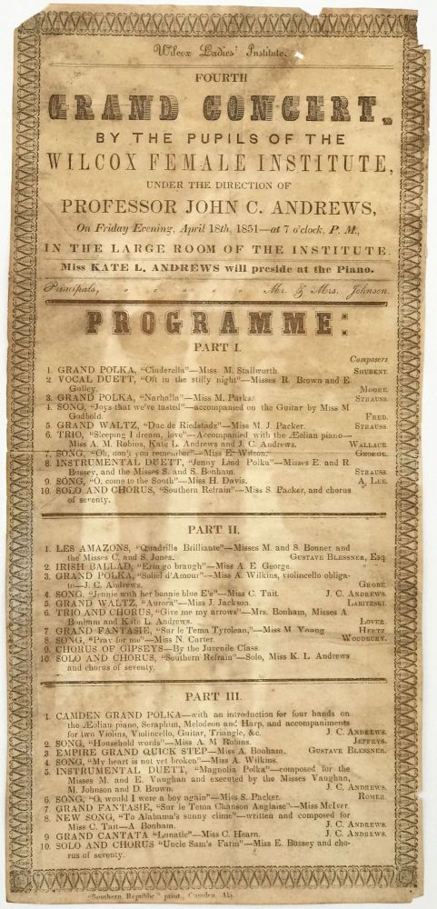 WILCOX LADIES' INSTITUTE / FOURTH / GRAND CONCERT / BY THE PUPILS OF THE / WILCOX FEMALE INSTITUTE, / UNDER THE DIRECTION OF / PROFESSOR JOHN C. ANDREWS, / On Friday Evening, April 18th, 1851 - at 7 o'clock, P. M., / IN THE LARGE ROOM OF THE INSTITUTE. / MISS KATE L. ANDREWS wil preside at the Piano. / Principals, .... Mr. & Mrs. Johnson