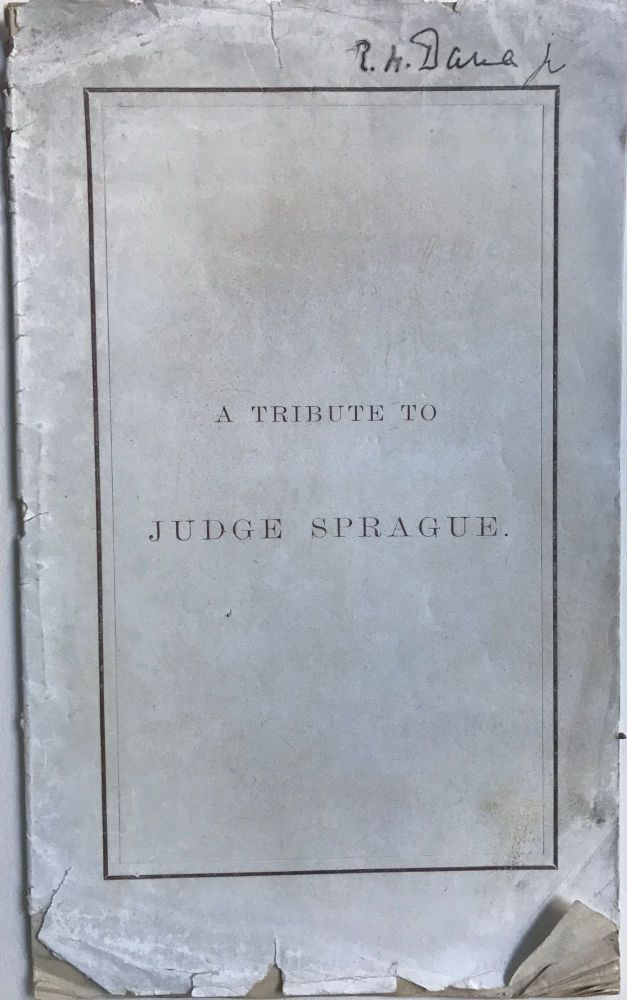 """A TRIBUTE TO JUDGE SPRAGUE. Remarks of Richard H. Dana, Dr., Esq., at a Dinner Given to the Officers of the """"Kearsarge,"""" In Response to a Toast in Honor of the Judiciary.; Printed for Private Circulation by Some of the Friends of Judge Sprague. Richard H. Jr DANA."""