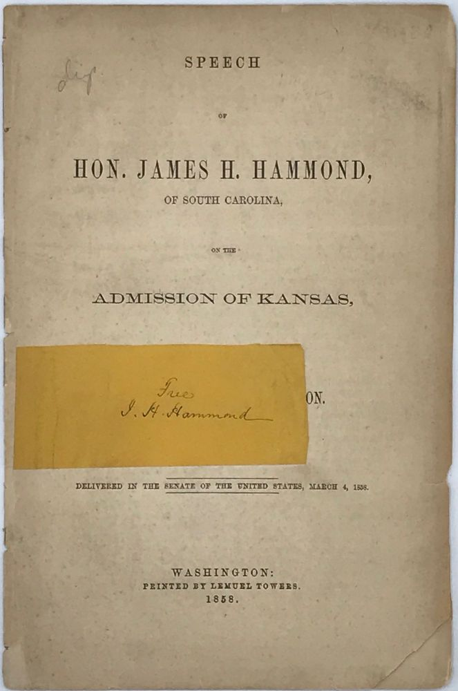 SPEECH OF JAMES H. HAMMOND, OF SOUTH CAROLINA, ON THE ADMISSION OF KANSAS, UNDER THE LECOMPTON CONSTITUTION. Delivered in the Senate of the United States, March 4, 1858. James H. HAMMOND.