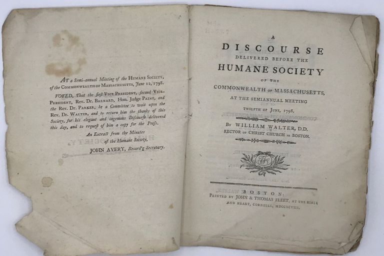 A DISCOURSE DELIVERED BEFORE THE HUMANE SOCIETY OF THE COMMONWEALTH OF MASSACHUSETTS, at the Semiannual Meeting Twelfth of June, 1798. William WALTER.
