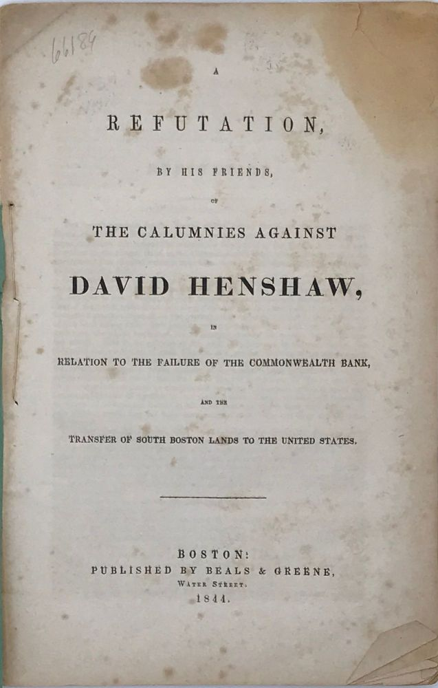 A REFUTATION, BY HIS FRIENDS, OF THE CALUMNIES AGAINST DAVID HENSHAW, IN RELATION TO THE FAILURE OF THE COMMONWEALTH BANK, AND THE TRANSFER OF SOUTH BOSTON LANDS TO THE UNITED STATES. David HENSHAW.